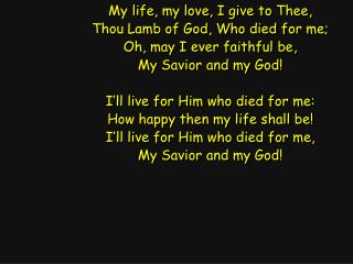My life, my love, I give to Thee, Thou Lamb of God, Who died for me; Oh, may I ever faithful be,