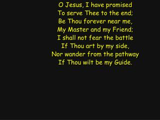 O Jesus, I have promised To serve Thee to the end; Be Thou forever near me,