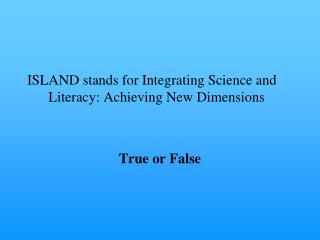 ISLAND stands for Integrating Science and Literacy: Achieving New Dimensions True or False