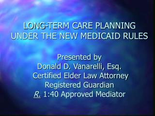 LONG-TERM CARE PLANNING UNDER THE NEW MEDICAID RULES  Presented by                      Donald D. Vanarelli, Esq.  Certi