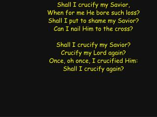 Shall I crucify my Savior, When for me He bore such loss? Shall I put to shame my Savior?