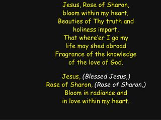 Jesus, Rose of Sharon, bloom within my heart; Beauties of Thy truth and holiness impart,