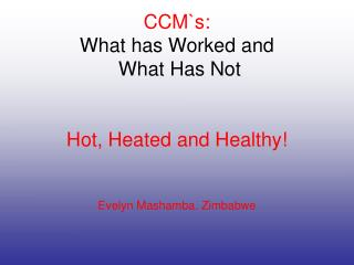 CCM`s: What has Worked and  What Has Not Hot, Heated and Healthy! Evelyn Mashamba. Zimbabwe