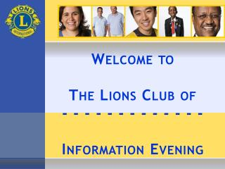 Welcome to  The Lions Club of - - - - - - - - - - - - -  Information Evening