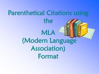 Parenthetical Citations using the  MLA  (Modern Language Association) Format