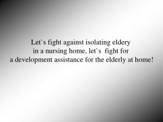 Let`s fight against isolating eldery  in a nursing home, let`s  fight for