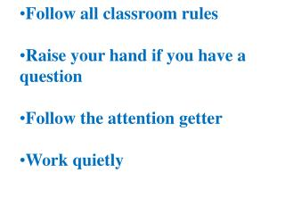 Follow all classroom rules Raise your hand if you have a question Follow the attention getter