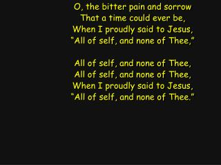 O, the bitter pain and sorrow That a time could ever be, When I proudly said to Jesus,