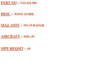 PART NO  :- VA5.432.584 DESC  :- WAVE GUIDE MAJ_ASSY  :- NO-19 RADAR AIRCRAFT  :- MIG-29