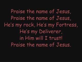 Praise the name of Jesus, Praise the name of Jesus, He's my rock, He's my Fortress,