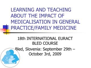 LEARNING AND TEACHING ABOUT THE IMPACT OF MEDICALISATION IN GENERAL PRACTICE/FAMILY MEDICINE