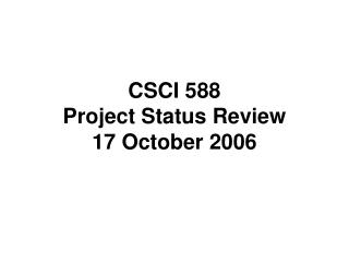 CSCI 588 Project Status Review 17 October 2006