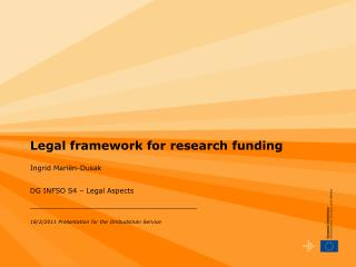 Legal framework for research funding Ingrid Mariën-Dusak DG INFSO S4 – Legal Aspects
