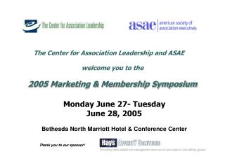 The Center for Association Leadership and ASAE   welcome you to the  2005 Marketing  Membership Symposium