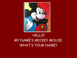 HELLO! MY NAME'S MICKEY MOUSE. WHAT'S YOUR NAME?