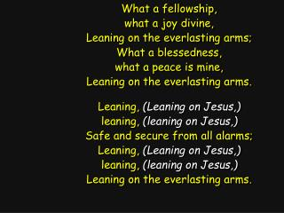 What a fellowship, what a joy divine, Leaning on the everlasting arms; What a blessedness,