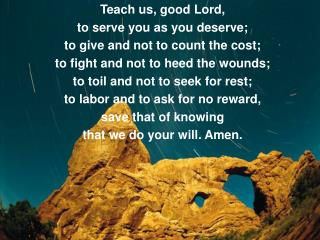 Teach us, good Lord, to serve you as you deserve; to give and not to count the cost;