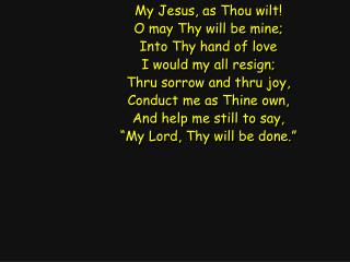 My Jesus, as Thou wilt! O may Thy will be mine; Into Thy hand of love I would my all resign;