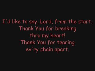 I'd like to say, Lord, from the start, Thank You for breaking thru my heart! Thank You for tearing