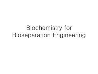 Biochemistry for Bioseparation Engineering