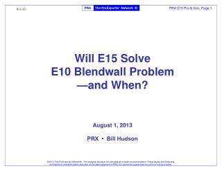 Will E15 Solve E10 Blendwall Problem —and When?  August 1, 2013 PRX  •  Bill Hudson