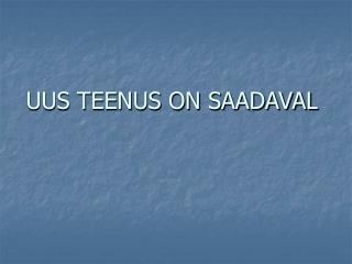 UUS TEENUS ON SAADAVAL