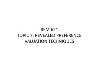 REM 621 TOPIC 7: REVEALED PREFERENCE VALUATION TECHNIQUES