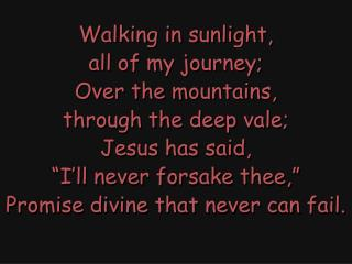 Walking in sunlight, all of my journey; Over the mountains, through the deep vale; Jesus has said,