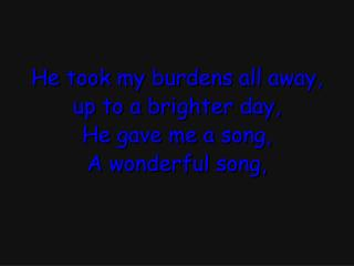 He took my burdens all away, up to a brighter day, He gave me a song, A wonderful song,