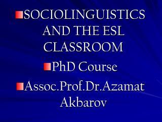 SOCIOLINGUISTICS AND THE ESL CLASSROOM PhD Course Assoc.Prof.Dr.Azamat Akbarov