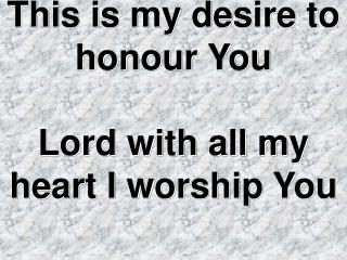 This is my desire to  honour You Lord with all my  heart I worship You