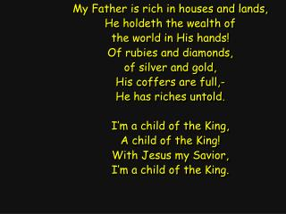 My Father is rich in houses and lands, He holdeth the wealth of the world in His hands!