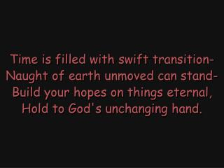 Time is filled with swift transition- Naught of earth unmoved can stand-
