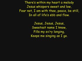 There's within my heart a melody Jesus whispers sweet and low,