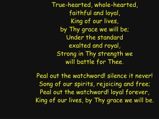 True-hearted, whole-hearted, faithful and loyal, King of our lives, by Thy grace we will be;