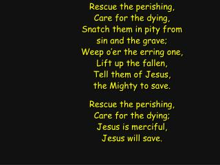 Rescue the perishing, Care for the dying, Snatch them in pity from sin and the grave;