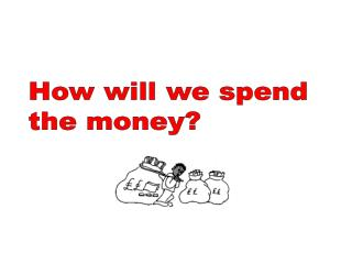 How will we spend  the money?