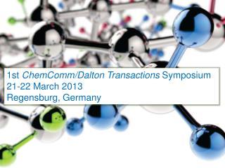1 st  ChemComm / Dalton Transactions  Symposium 21-22 March  2013 Regensburg, Germany