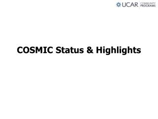COSMIC Status & Highlights