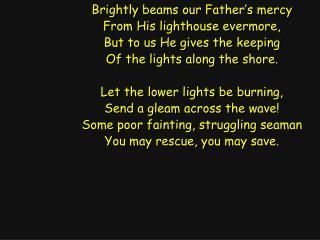 Brightly beams our Father's mercy From His lighthouse evermore, But to us He gives the keeping