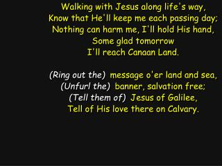 Walking with Jesus along life's way, Know that He'll keep me each passing day;