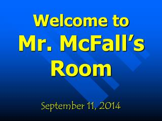 Welcome to Mr. McFall's  Room September 11, 2014