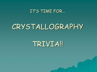 IT S TIME FOR...  CRYSTALLOGRAPHY  TRIVIA