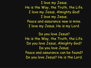 I love my Jesus. He is the Way, the Truth, the Life. I love my Jesus, Almighty God!