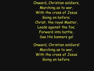 Onward, Christian soldiers, Marching as to war, With the cross of Jesus Going on before;