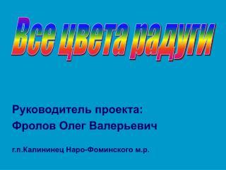 Руководитель проекта: Фролов Олег Валерьевич г.п.Калининец Наро-Фоминского м.р.
