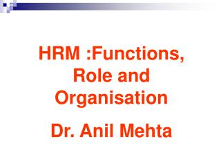 HRM :Functions, Role and Organisation Dr. Anil Mehta