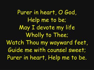 Purer in heart, O God, Help me to be; May I devote my life Wholly to Thee;