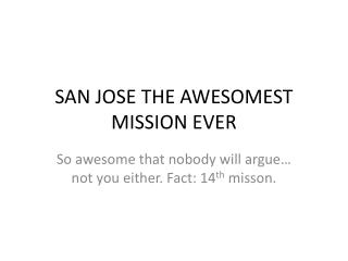 SAN JOSE THE AWESOMEST MISSION EVER
