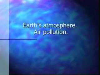 Earth's atmosphere.  Air pollution.